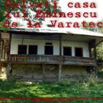 Reincepe Campania pentru Casa lui Eminescu de la Varatec. Petitie Online pentru salvarea Casei Eminescu lasata in paragina de stareta Manastirii si uitata de Mitropolitul Teofan